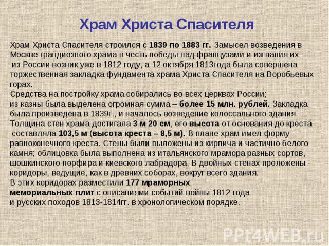 Храм Христа СпасителяХрам Христа Спасителя строился с 1839 по 1883 гг. Замысел возведения в Москве грандиозного храма в честь победы над французами и изгнания их из России возник уже в 1812 году, а 12 октября 1813года была совершена торжественная за…