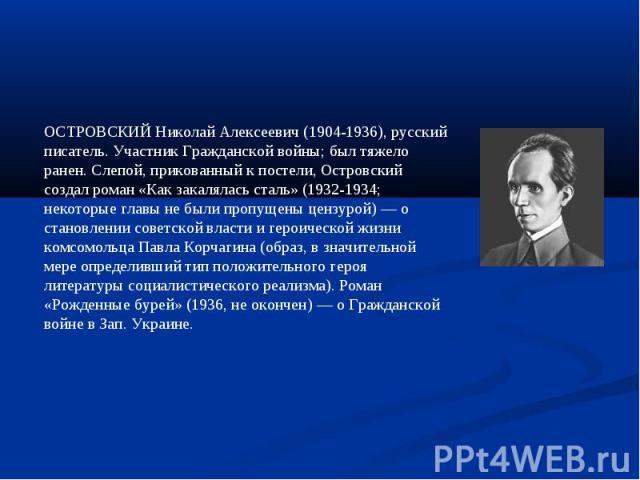 ОСТРОВСКИЙ Николай Алексеевич (1904-1936), русский писатель. Участник Гражданской войны; был тяжело ранен. Слепой, прикованный к постели, Островский создал роман «Как закалялась сталь» (1932-1934; некоторые главы не были пропущены цензурой) — о стан…