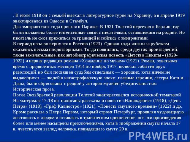 . В июле 1918 он с семьей выехал в литературное турне на Украину, а в апреле 1919 эвакуировался из Одессы в Стамбул.Два эмигрантских года прошли в Париже. В 1921 Толстой переехал в Берлин, где были налажены более интенсивные связи с писателями, оста…