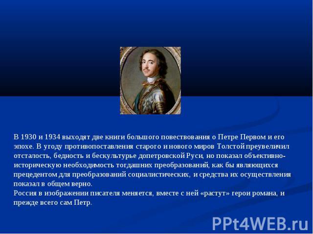 В 1930 и 1934 выходят две книги большого повествования о Петре Первом и его эпохе. В угоду противопоставления старого и нового миров Толстой преувеличил отсталость, бедность и бескультурье допетровской Руси, но показал объективно-историческую необхо…