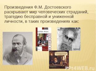 Произведения Ф.М. Достоевского раскрывают мир человеческих страданий, трагедию б