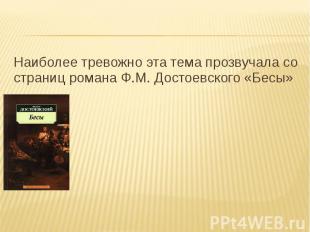 Наиболее тревожно эта тема прозвучала со страниц романа Ф.М. Достоевского «Бесы»