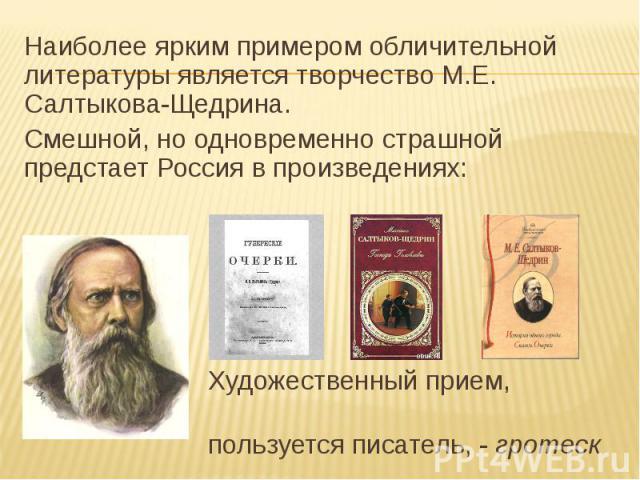 Наиболее ярким примером обличительной литературы является творчество М.Е. Салтыкова-Щедрина.Смешной, но одновременно страшной предстает Россия в произведениях: Художественный прием, которым пользуется писатель, - гротеск