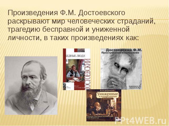 Произведения Ф.М. Достоевского раскрывают мир человеческих страданий, трагедию бесправной и униженной личности, в таких произведениях как: