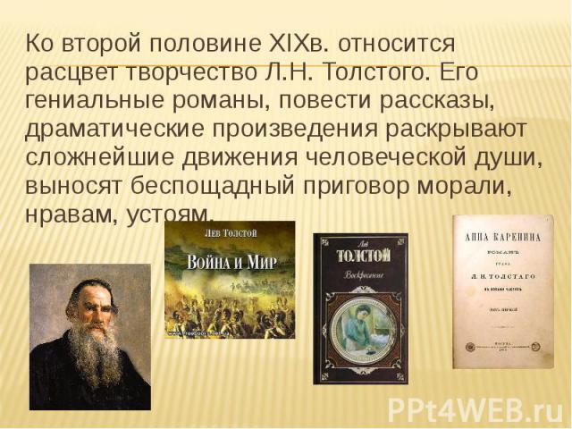 Ко второй половине XIXв. относится расцвет творчество Л.Н. Толстого. Его гениальные романы, повести рассказы, драматические произведения раскрывают сложнейшие движения человеческой души, выносят беспощадный приговор морали, нравам, устоям.