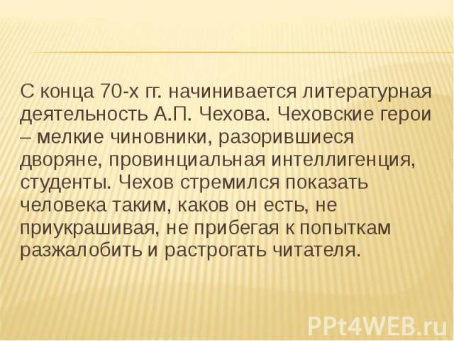 С конца 70-х гг. начинивается литературная деятельность А.П. Чехова. Чеховские герои – мелкие чиновники, разорившиеся дворяне, провинциальная интеллигенция, студенты. Чехов стремился показать человека таким, каков он есть, не приукрашивая, не прибег…