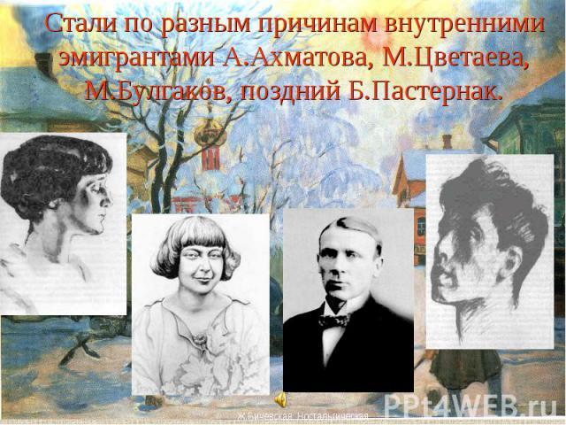 Стали по разным причинам внутренними эмигрантами А.Ахматова, М.Цветаева, М.Булгаков, поздний Б.Пастернак.