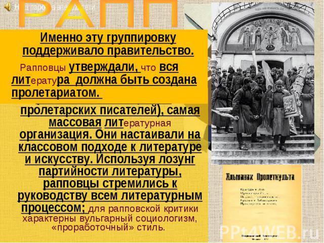 РАППИменно эту группировку поддерживало правительство. Рапповцы утверждали, что вся литература должна быть создана пролетариатом. (Российская ассоциация пролетарских писателей), самая массовая литературная организация. Они настаивали на классовом по…