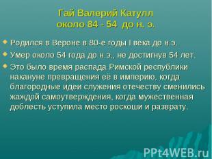 Гай Валерий Катуллоколо 84 - 54 до н. э.Родился в Вероне в 80-е годы I века до н