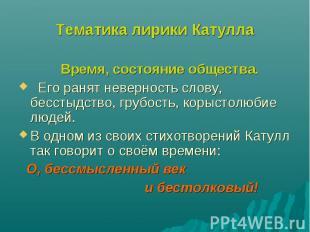 Тематика лирики КатуллаВремя, состояние общества. Его ранят неверность слову, бе