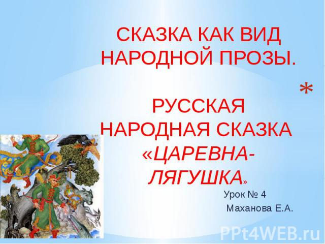 Сказка как вид народной прозы. Русская народная сказка «Царевна-лягушка» Урок № 4 Маханова Е.А.
