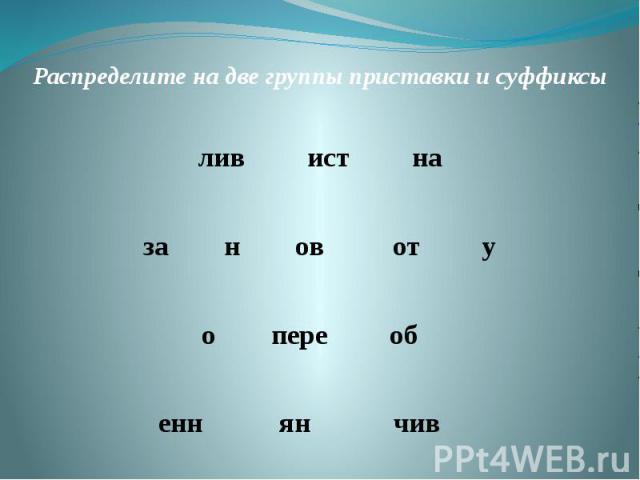 Распределите на две группы приставки и суффиксылив ист наза н ов от уо пере об енн ян чив