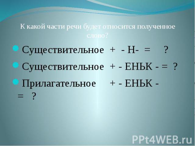 К какой части речи будет относится полученное слово?Существительное + - Н- = ?Существительное + - ЕНЬК - = ?Прилагательное + - ЕНЬК - = ?