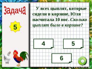 У всех цыплят, которые сидели в корзине, Юля насчитала 10 ног. Сколько цыплят бы