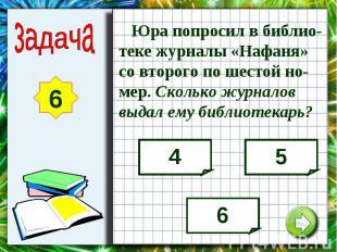 Юра попросил в библио-теке журналы «Нафаня» со второго по шестой но-мер. Сколько