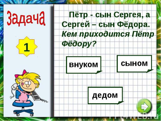 Пётр - сын Сергея, а Сергей – сын Фёдора. Кем приходится Пётр Фёдору?