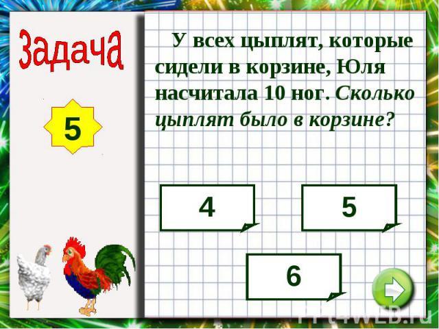 У всех цыплят, которые сидели в корзине, Юля насчитала 10 ног. Сколько цыплят было в корзине?