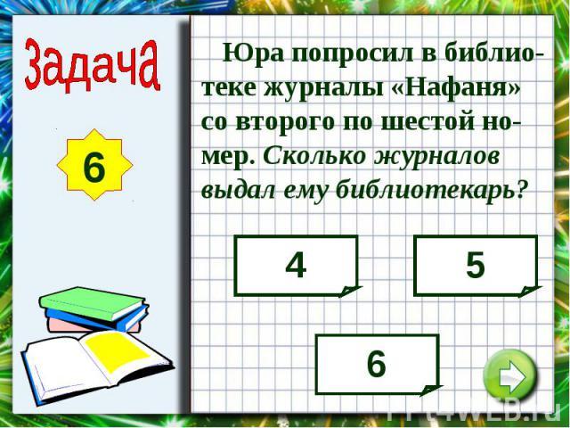 Юра попросил в библио-теке журналы «Нафаня» со второго по шестой но-мер. Сколько журналов выдал ему библиотекарь?