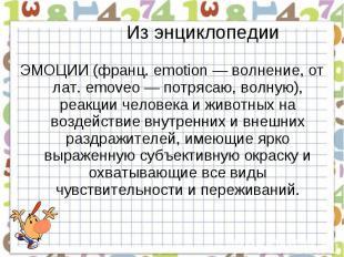 Из энциклопедииЭМОЦИИ (франц. emotion — волнение, от лат. emoveo — потрясаю, вол