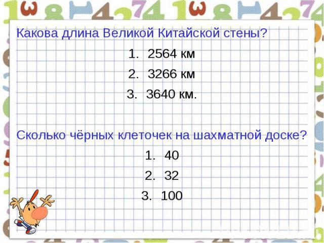Какова длина Великой Китайской стены?2564 км3266 км3640 км.Сколько чёрных клеточек на шахматной доске?4032100