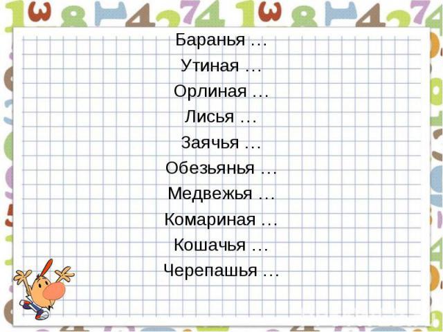 Баранья …Утиная …Орлиная …Лисья …Заячья …Обезьянья …Медвежья …Комариная …Кошачья …Черепашья …