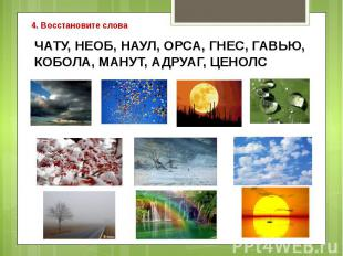 4. Восстановите словаЧАТУ, НЕОБ, НАУЛ, ОРСА, ГНЕС, ГАВЬЮ,КОБОЛА, МАНУТ, АДРУАГ,