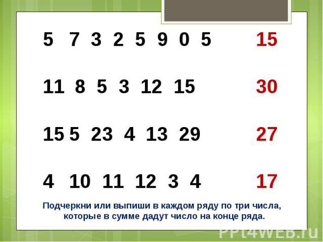 7 3 2 5 9 0 5 15 8 5 3 12 15 305 23 4 13 29 2710 11 12 3 4 17Подчеркни или выпиши в каждом ряду по три числа, которые в сумме дадут число на конце ряда.