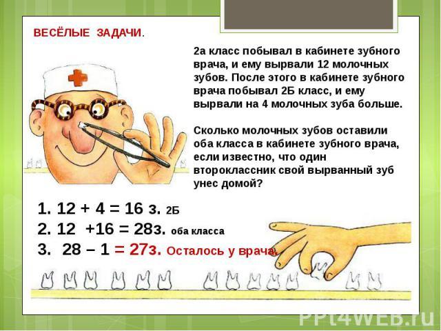 ВЕСЁЛЫЕ ЗАДАЧИ.2а класс побывал в кабинете зубного врача, и ему вырвали 12 молочных зубов. После этого в кабинете зубного врача побывал 2Б класс, и ему вырвали на 4 молочных зуба больше.Сколько молочных зубов оставили оба класса в кабинете зубного в…