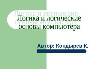 Логика и логические основы компьютера Автор: Кондырев К.
