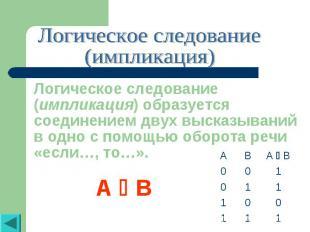 Логическое следование(импликация)Логическое следование (импликация) образуется с