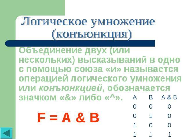 Логическое умножение (конъюнкция)Объединение двух (или нескольких) высказываний в одно с помощью союза «и» называется операцией логического умножения или конъюнкцией, обозначается значком «&» либо «^».F = A & B