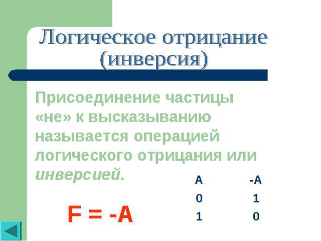 Логическое отрицание(инверсия)Присоединение частицы «не» к высказыванию называется операцией логического отрицания или инверсией.F = -A