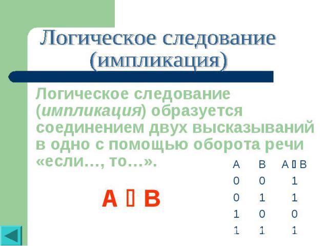 Логическое следование(импликация)Логическое следование (импликация) образуется соединением двух высказываний в одно с помощью оборота речи «если…, то…».A B