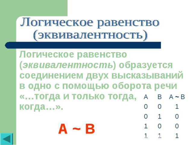 Логическое равенство(эквивалентность)Логическое равенство (эквивалентность) образуется соединением двух высказываний в одно с помощью оборота речи «…тогда и только тогда, когда…».A ~ B