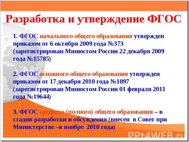 Разработка и утверждение ФГОС1. ФГОС начального общего образования утвержден приказом от 6 октября 2009 года №373 (зарегистрирован Минюстом России 22 декабря 2009 года №15785)2. ФГОС основного общего образования утвержден приказом от 17 декабря 2010…