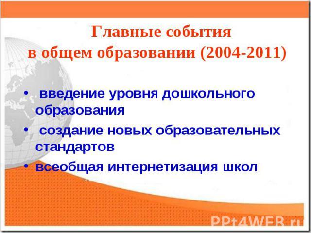 Главные событияв общем образовании (2004-2011) введение уровня дошкольного образования создание новых образовательных стандартоввсеобщая интернетизация школ