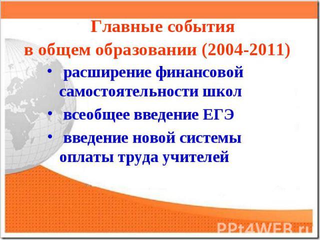 Главные событияв общем образовании (2004-2011) расширение финансовой самостоятельности школ всеобщее введение ЕГЭ введение новой системы оплаты труда учителей
