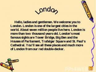 London Hello, ladies and gentlemen. We welcome you to London. London is one of t