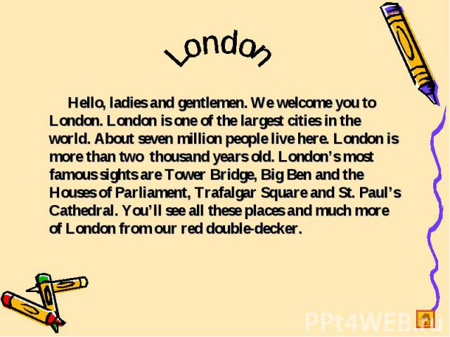 London Hello, ladies and gentlemen. We welcome you to London. London is one of the largest cities in the world. About seven million people live here. London is more than two thousand years old. London's most famous sights are Tower Bridge, Big Ben a…