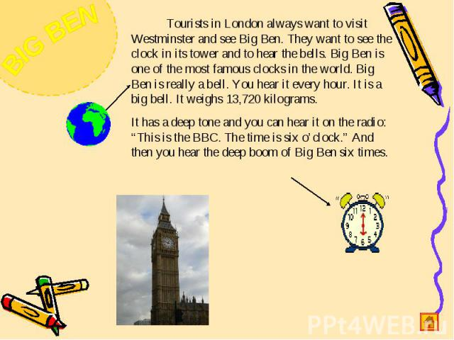 Tourists in London always want to visit Westminster and see Big Ben. They want to see the clock in its tower and to hear the bells. Big Ben is one of the most famous clocks in the world. Big Ben is really a bell. You hear it every hour. It is a big …