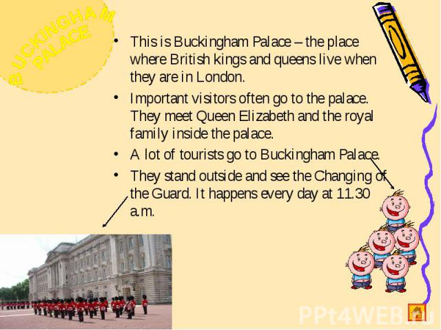 This is Buckingham Palace – the place where British kings and queens live when they are in London.Important visitors often go to the palace. They meet Queen Elizabeth and the royal family inside the palace.A lot of tourists go to Buckingham Palace.T…