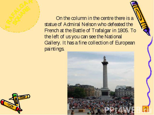 On the column in the centre there is a statue of Admiral Nelson who defeated the French at the Battle of Trafalgar in 1805. To the left of us you can see the National Gallery. It has a fine collection of European paintings.