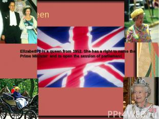 Elizabeth 2 is a queen from 1952. She has a right to name the Prime Minister and