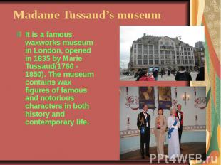 Madame Tussaud's museumIt is a famous waxworks museum in London, opened in 1835