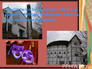 The Globe is a famous theatre which was opened by William Shakespeare. Here you