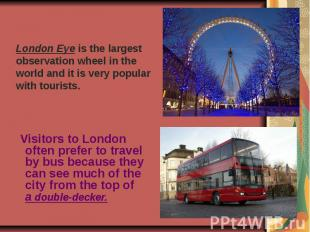 London Eye is the largest observation wheel in the world and it is very popular