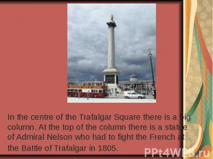 In the centre of the Trafalgar Square there is a big column. At the top of the c