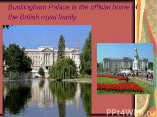 Buckingham Palace is the official home of the British royal family