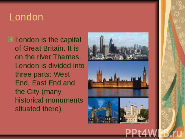 LondonLondon is the capital of Great Britain. It is on the river Thames. London is divided into three parts: West End, East End and the City (many historical monuments situated there).