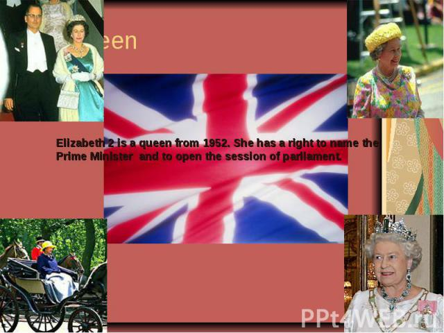 Elizabeth 2 is a queen from 1952. She has a right to name the Prime Minister and to open the session of parliament.